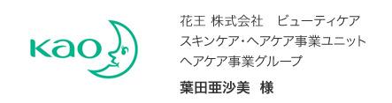 花王 株式会社 ビューティケア スキンケア・ヘアケア事業ユニット ヘアケア事業グループ 葉田亜沙美 様