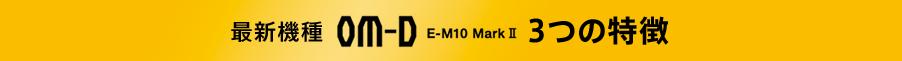 最新機種 OM-D E-M10 MarkⅡ 3つの特徴